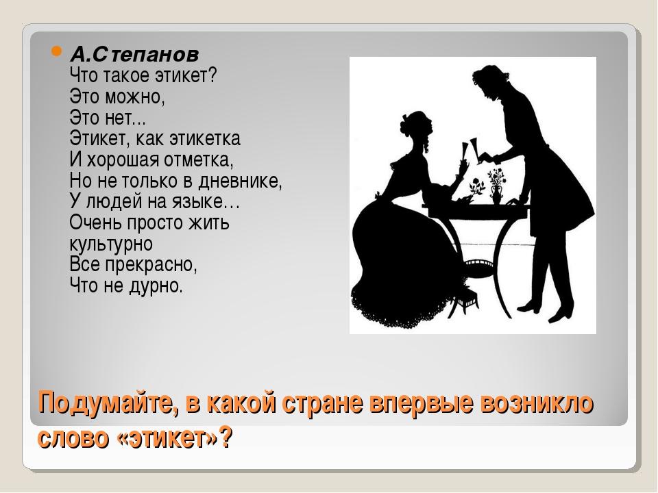 Подумайте, в какой стране впервые возникло слово «этикет»? А.Степанов Что так...