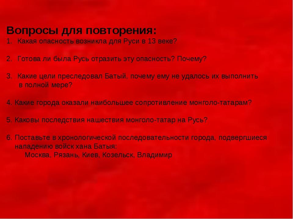 Вопросы для повторения: Какая опасность возникла для Руси в 13 веке? Готова л...