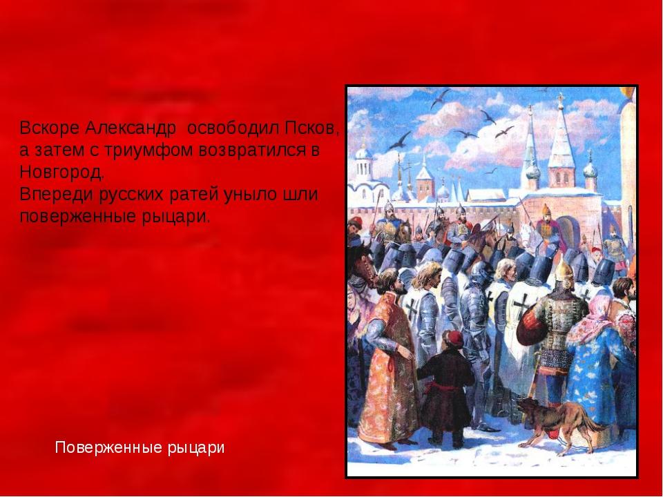 Вскоре Александр освободил Псков, а затем с триумфом возвратился в Новгород....