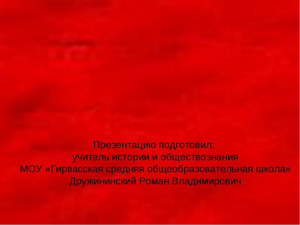 Презентацию подготовил: учитель истории и обществознания МОУ «Гирвасская сред...