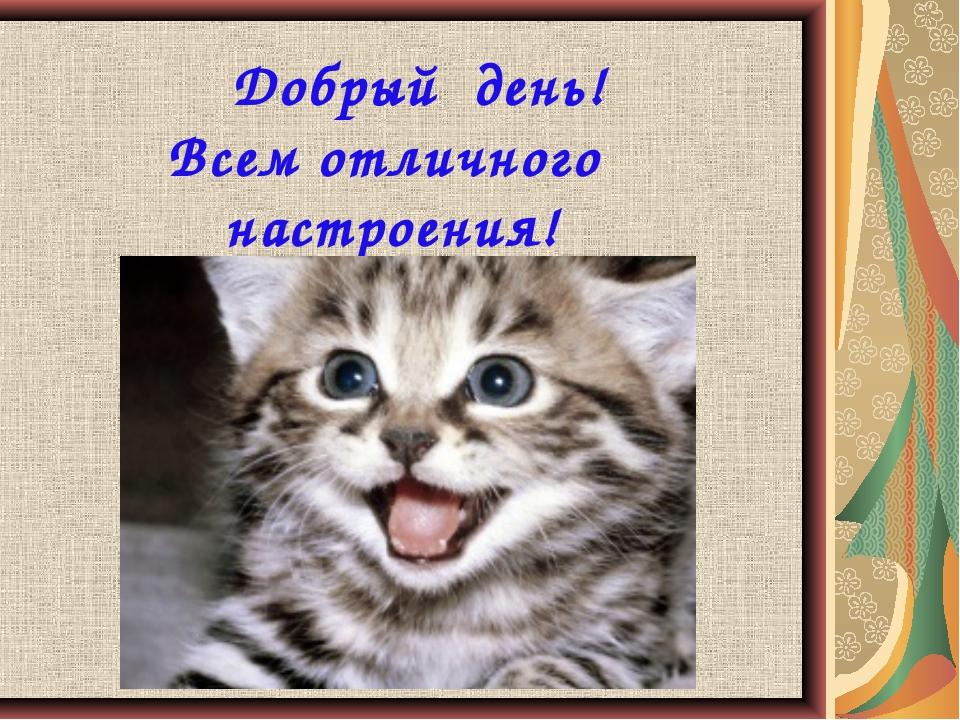 Добрый день! Всем отличного настроения!