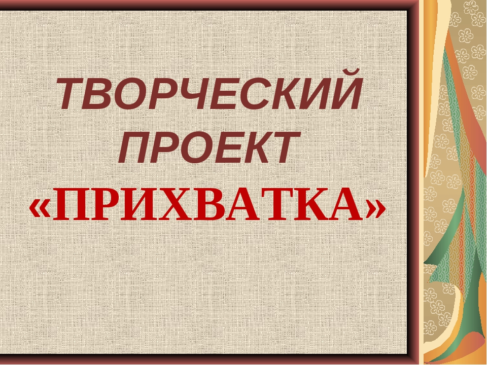ТВОРЧЕСКИЙ ПРОЕКТ «ПРИХВАТКА»