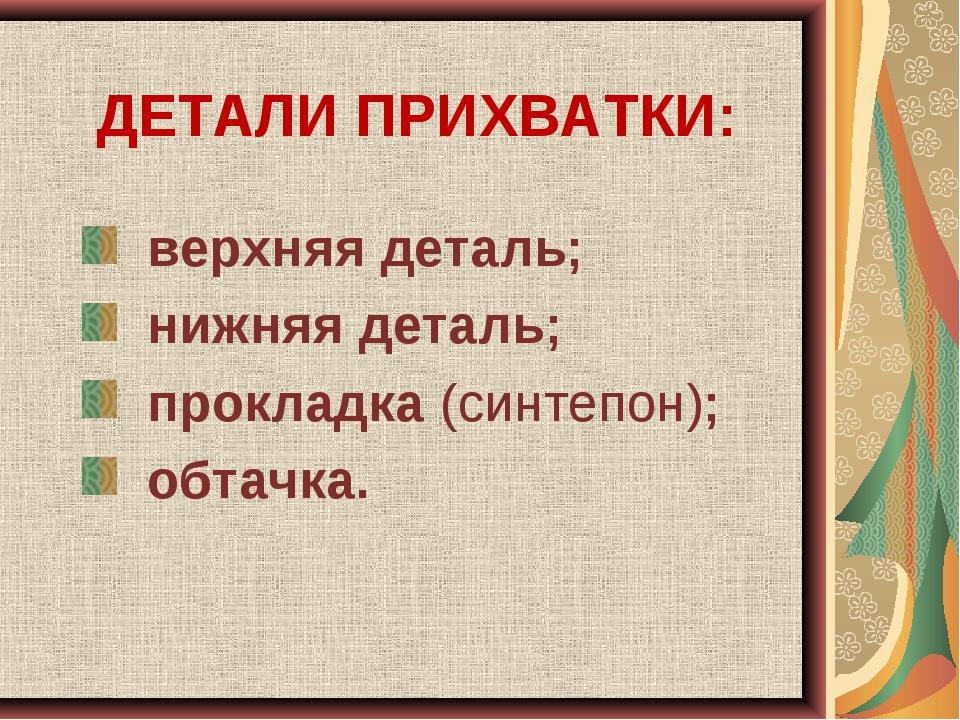 ДЕТАЛИ ПРИХВАТКИ: верхняя деталь; нижняя деталь; прокладка (синтепон); обтачка.