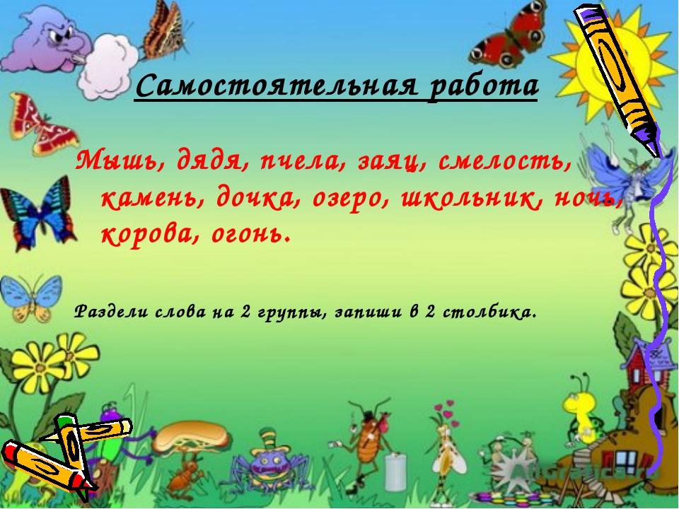 Самостоятельная работа Мышь, дядя, пчела, заяц, смелость, камень, дочка, озер...