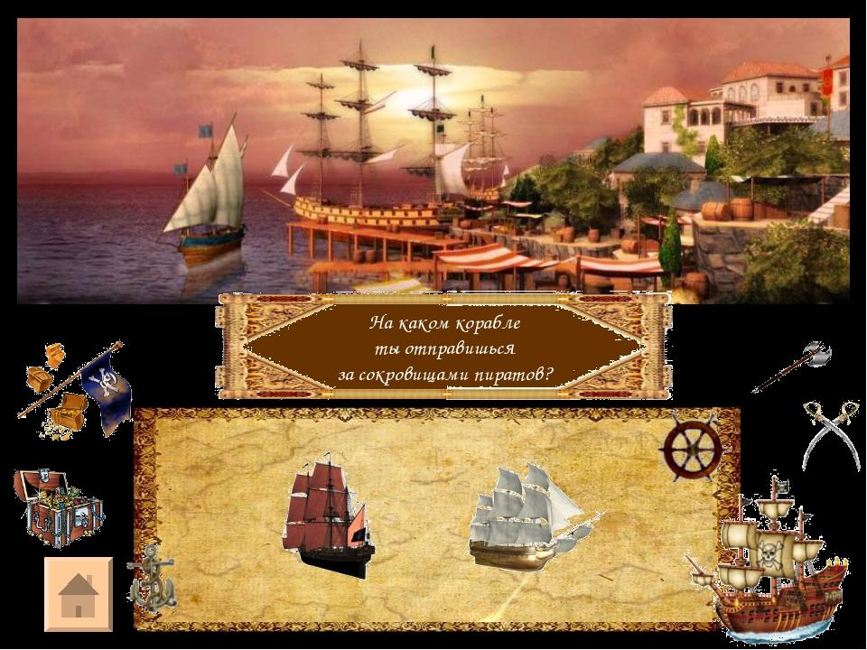 На каком корабле ты отправишься за сокровищами пиратов?