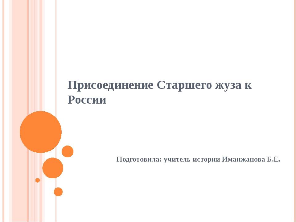 Присоединение Старшего жуза к России Подготовила: учитель истории Иманжанова...