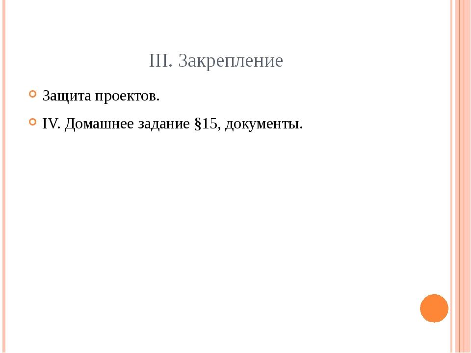 ІІІ. Закрепление Защита проектов. IV. Домашнее задание §15, документы.