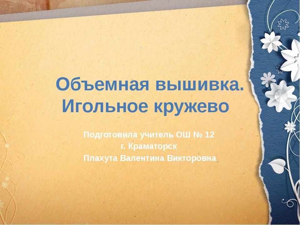 Объемная вышивка. Игольное кружево  Подготовила учитель ОШ № 12 г. Краматорс...