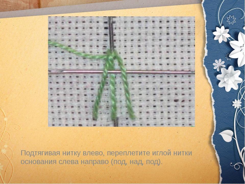 Подтягивая нитку влево, переплетите иглой нитки основания слева направо (под...