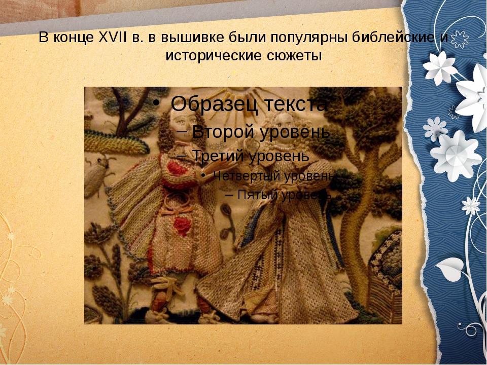 В конце XVII в. в вышивке были популярны библейские и исторические сюжеты