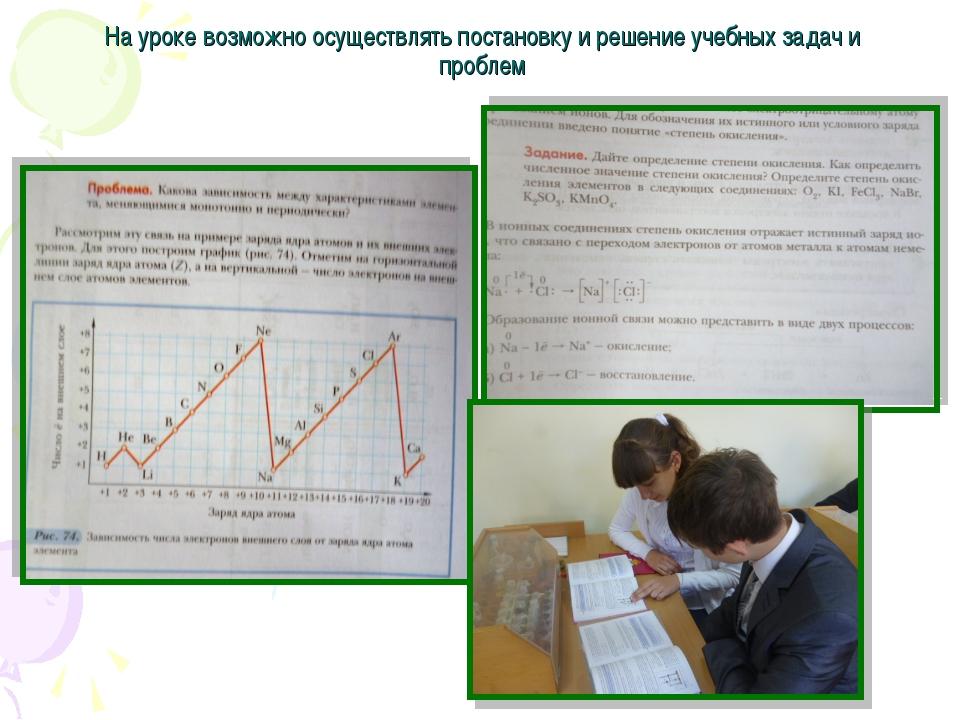 На уроке возможно осуществлять постановку и решение учебных задач и проблем