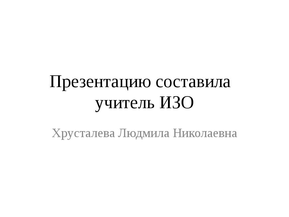 Презентацию составила учитель ИЗО Хрусталева Людмила Николаевна