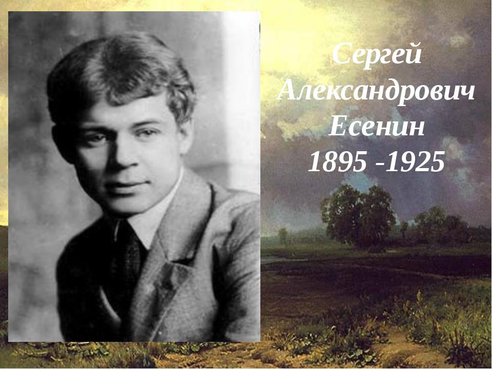 Сергей Александрович Есенин 1895 -1925