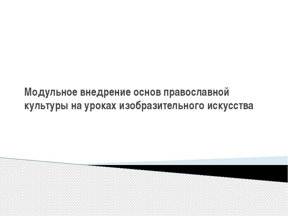 Модульное внедрение основ православной культуры на уроках изобразительного ис...