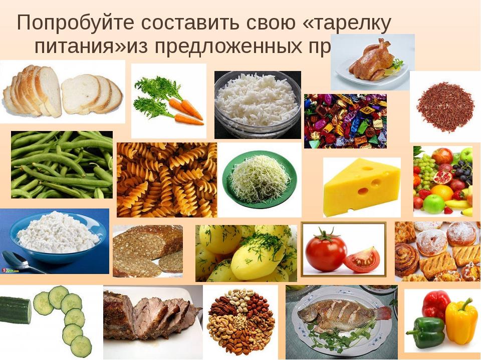 Попробуйте составить свою «тарелку питания»из предложенных продуктов