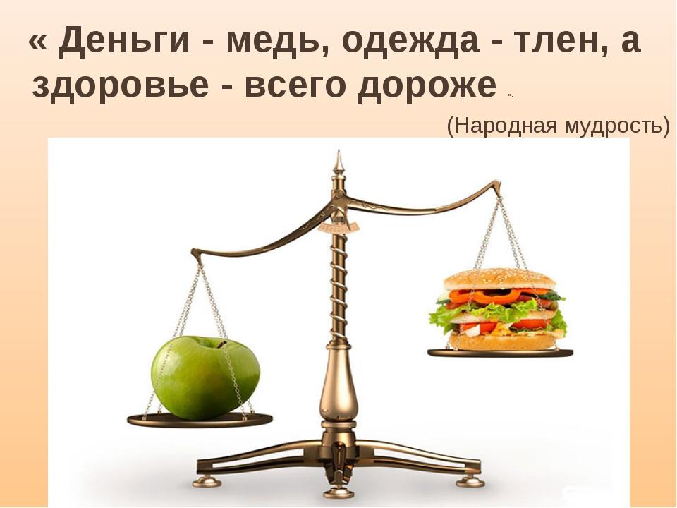 « Деньги - медь, одежда - тлен, а здоровье - всего дороже ». (Народнаямудро...