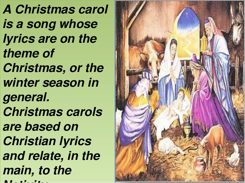A Christmas carol is a song whose lyrics are on the theme of Christmas, or th...