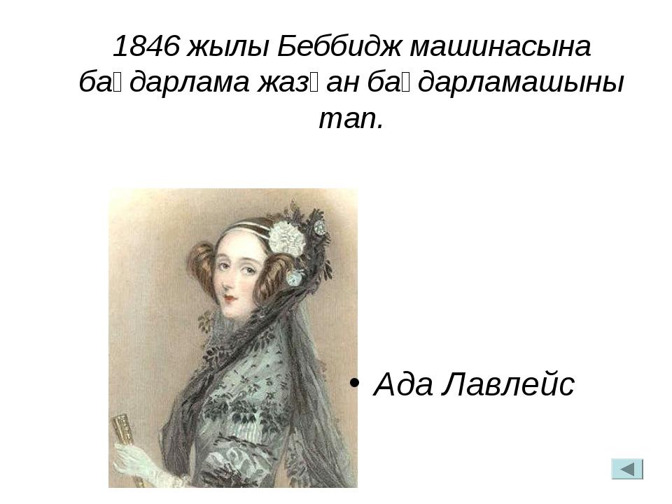 1846 жылы Беббидж машинасына бағдарлама жазған бағдарламашыны тап. Ада Лавлейс