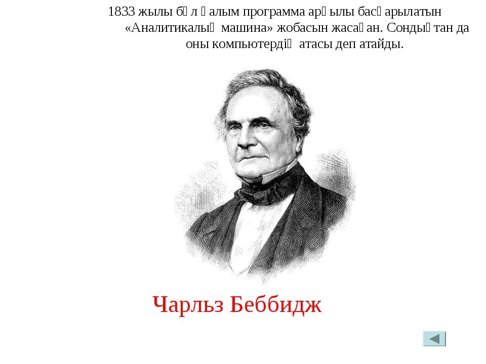 1833 жылы бұл ғалым программа арқылы басқарылатын «Аналитикалық машина» жобас...