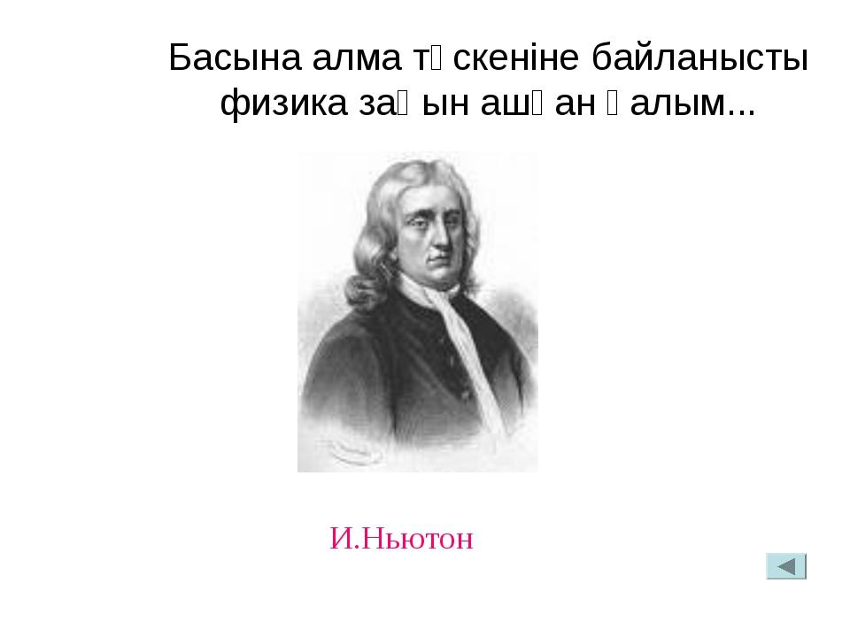 Басына алма түскеніне байланысты физика заңын ашқан ғалым... И.Ньютон