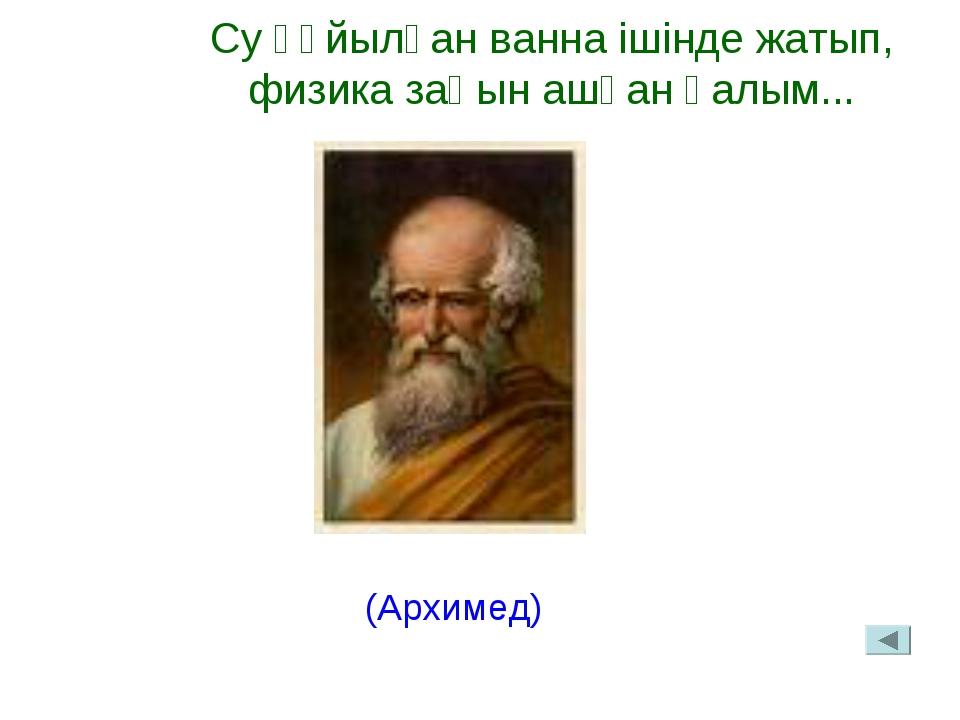 Су құйылған ванна ішінде жатып, физика заңын ашқан ғалым... (Архимед)