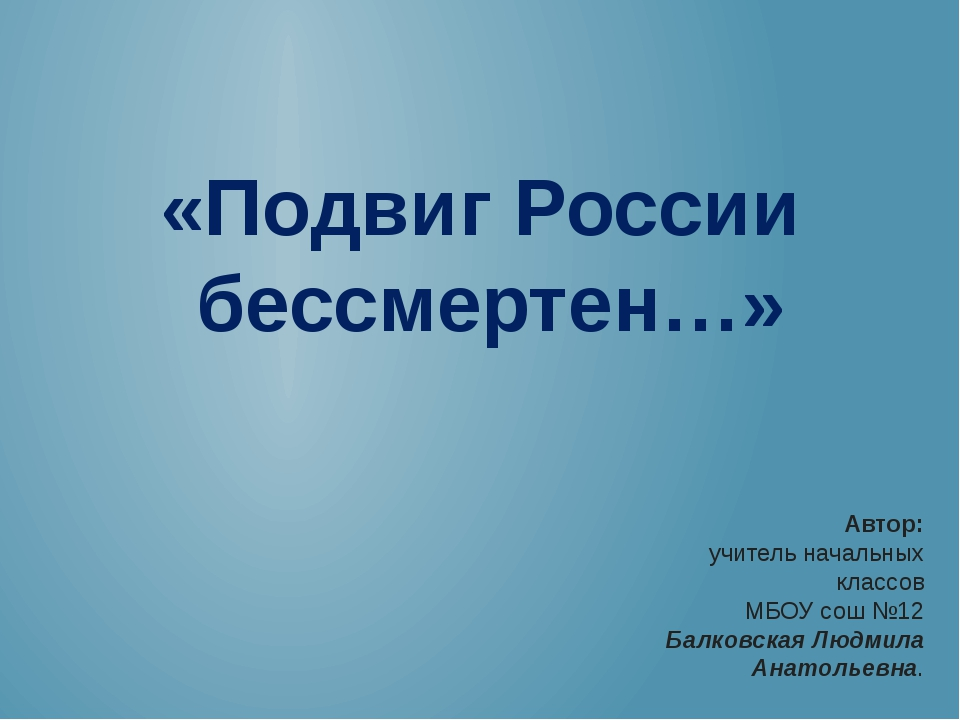 «Подвиг России бессмертен…» Автор: учитель начальных классов МБОУ сош №12 Бал...