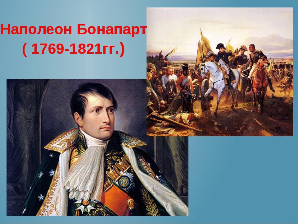 Наполеон Бонапарт ( 1769-1821гг.)