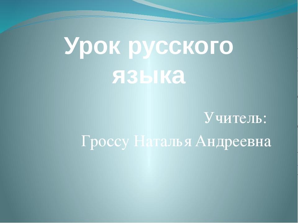 Урок русского языка Учитель: Гроссу Наталья Андреевна
