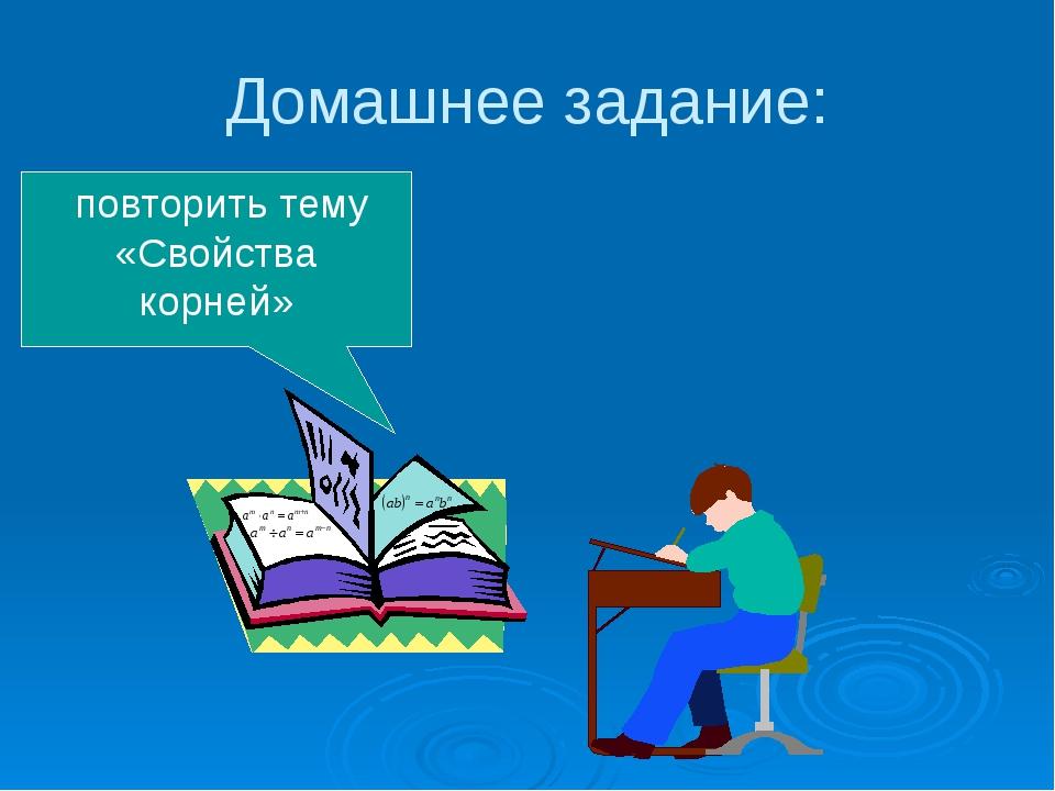 Домашнее задание: повторить тему «Свойства корней»