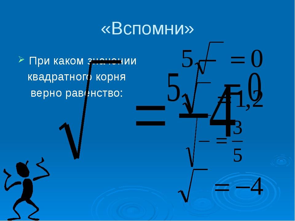 «Вспомни» При каком значении квадратного корня верно равенство: