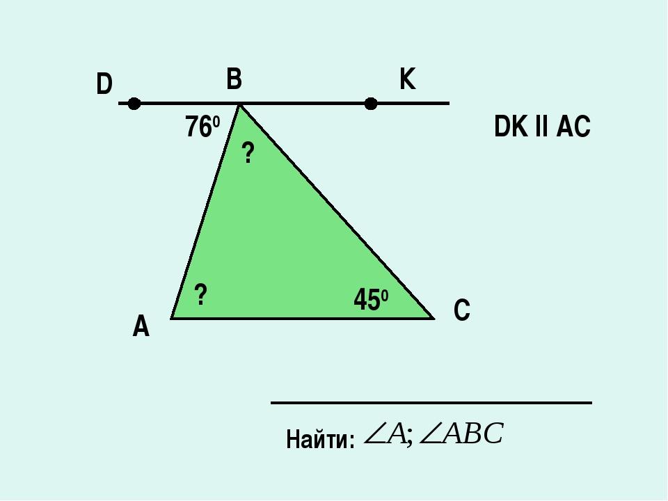 А B C Найти: DK ll AC 760 450 К D ? ?