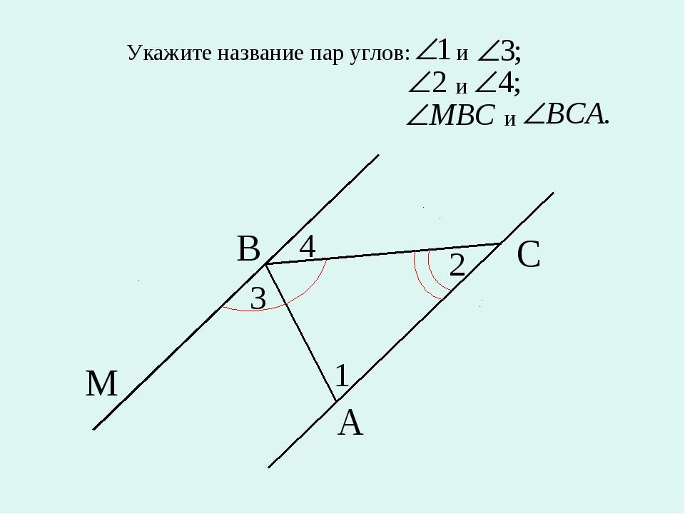 Укажите название пар углов: и и и М С А В 1 2 4 3