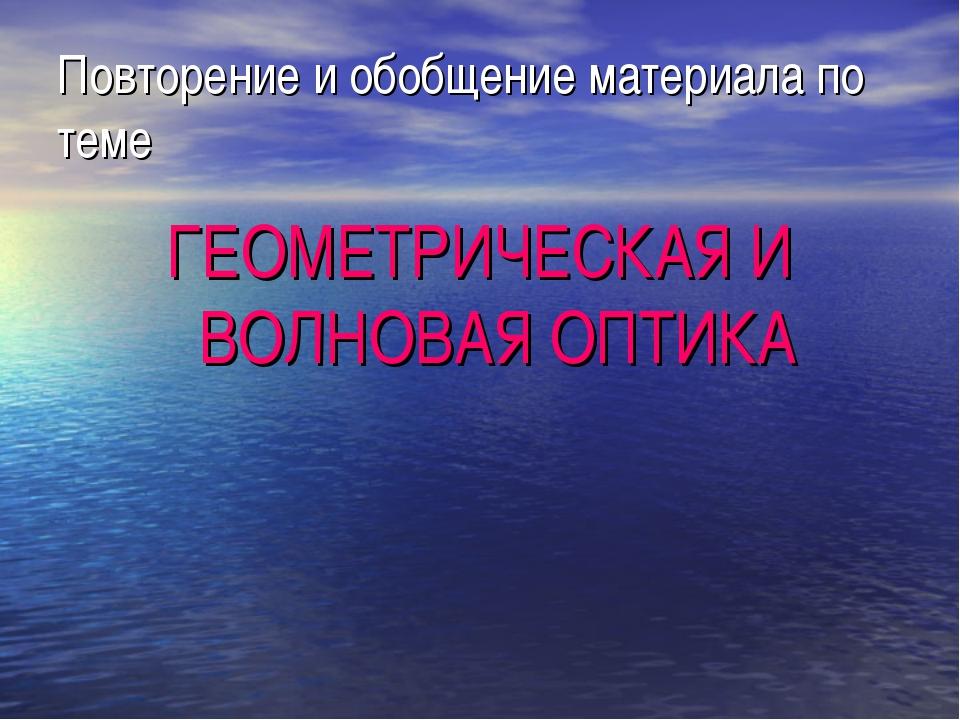 Повторение и обобщение материала по теме ГЕОМЕТРИЧЕСКАЯ И ВОЛНОВАЯ ОПТИКА