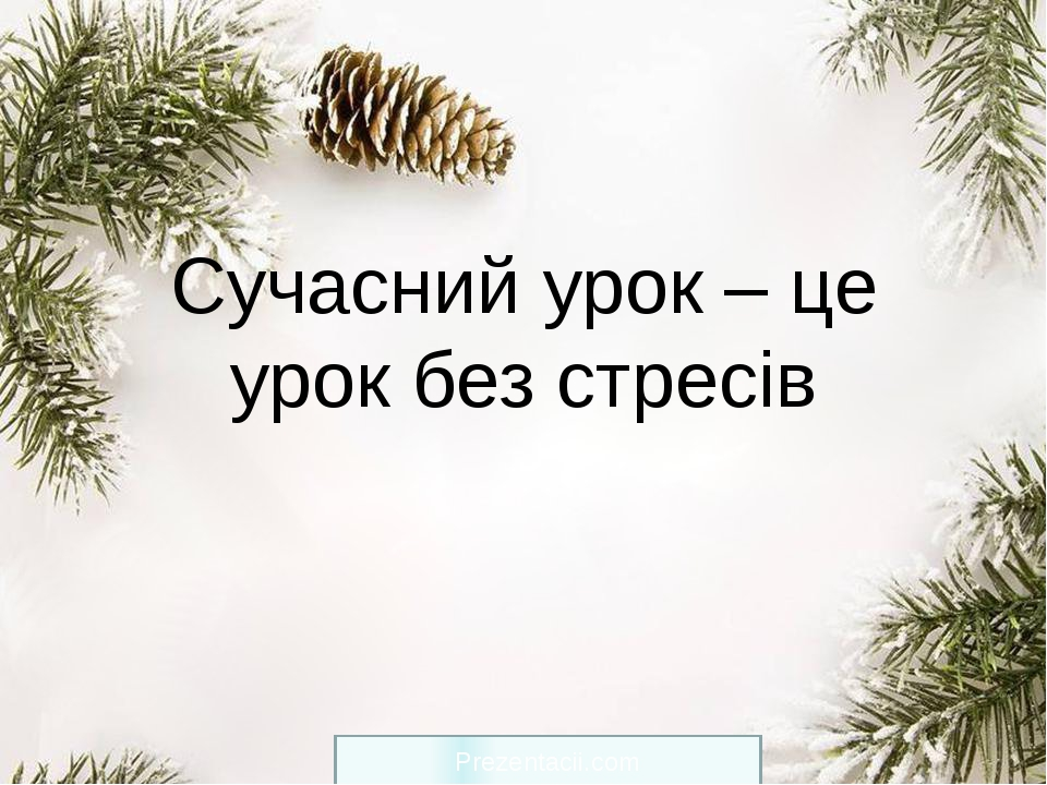 Сучасний урок – це урок без стресів Prezentacii.com