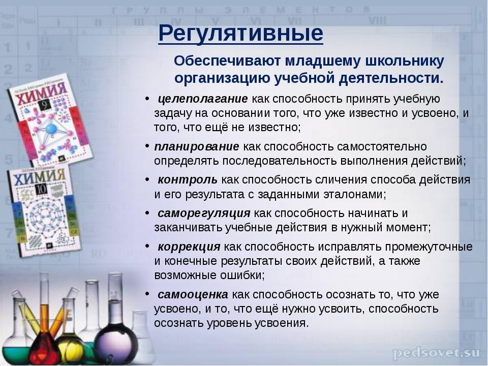Регулятивные Обеспечивают младшему школьнику организацию учебной деятельност...