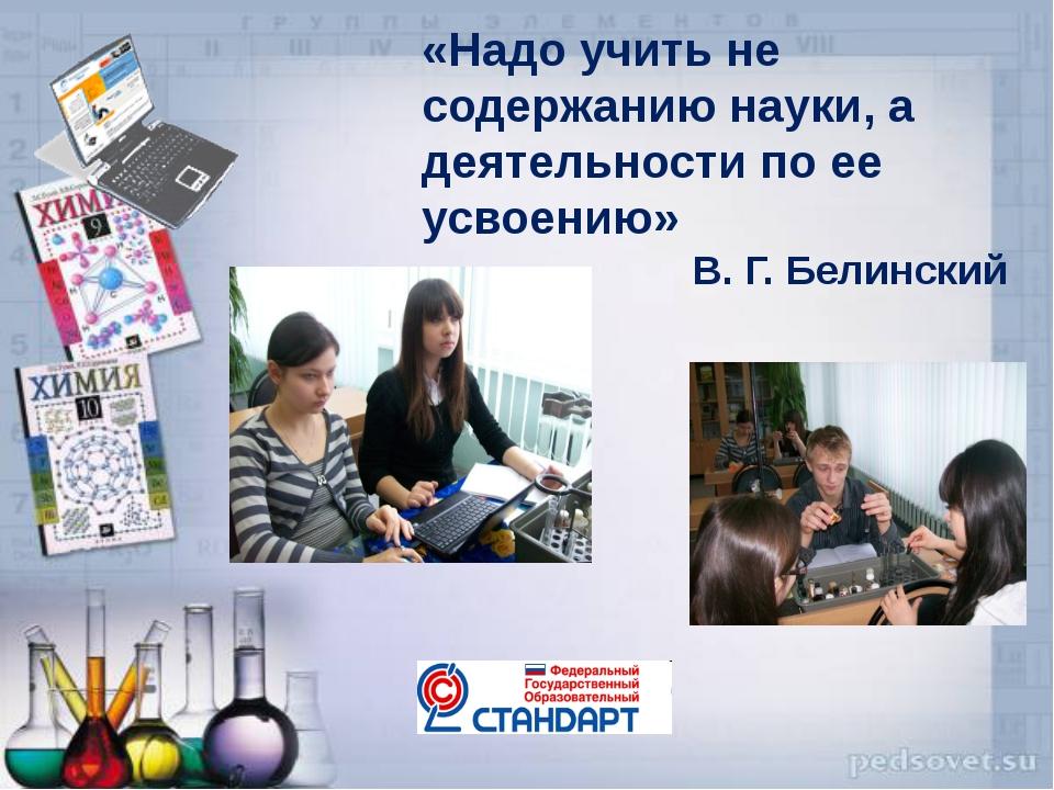 «Надо учить не содержанию науки, а деятельности по ее усвоению» В. Г. Белинский