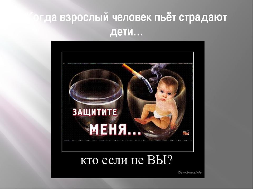 Когда взрослый человек пьёт страдают дети…