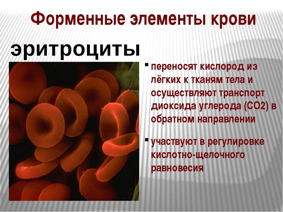 Форменные элементы крови эритроциты переносят кислород из лёгких к тканям тел...