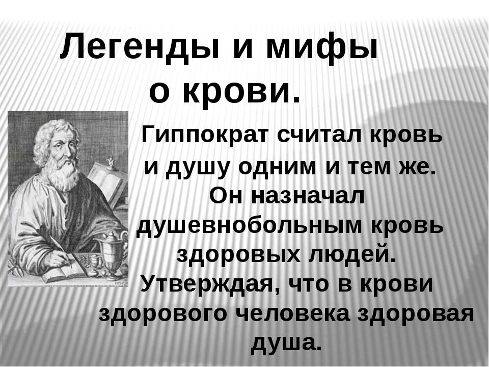 Легенды и мифы о крови. Гиппократ считал кровь и душу одним и тем же. Он назн...