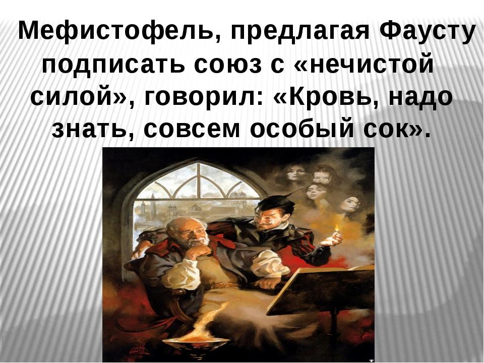 Мефистофель, предлагая Фаусту подписать союз с «нечистой силой», говорил: «К...