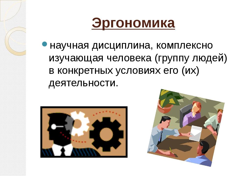 Эргономика научная дисциплина, комплексно изучающая человека (группу людей) в...