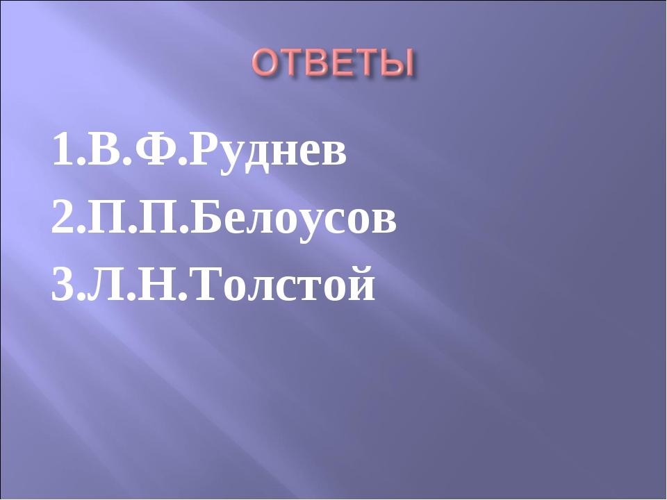 1.В.Ф.Руднев 2.П.П.Белоусов 3.Л.Н.Толстой