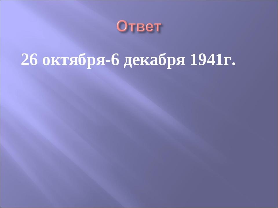 26 октября-6 декабря 1941г.