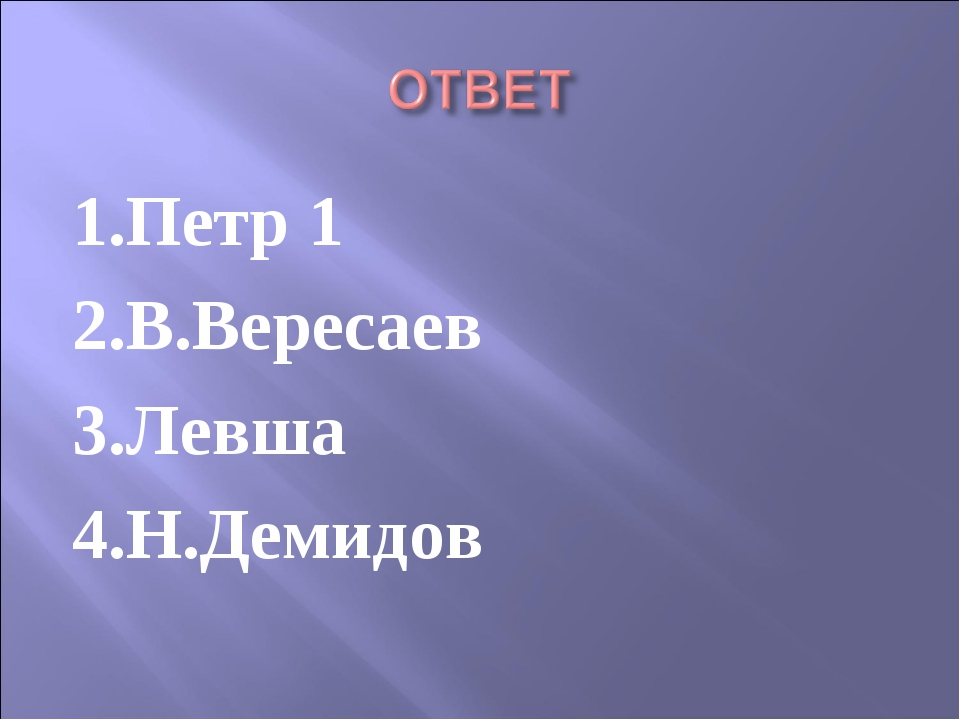 1.Петр 1 2.В.Вересаев 3.Левша 4.Н.Демидов