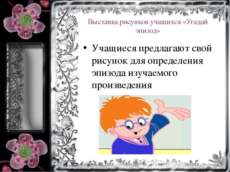 Выставка рисунков учащихся «Угадай эпизод» Учащиеся предлагают свой рисунок д...