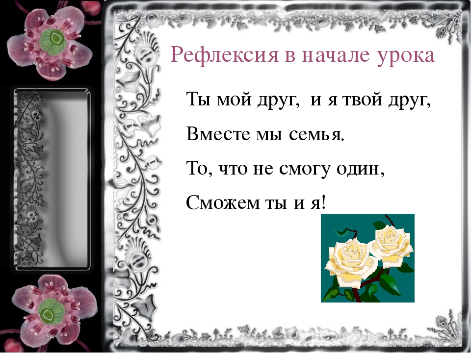 Рефлексия в начале урока Ты мой друг, и я твой друг, Вместе мы семья. То, что...