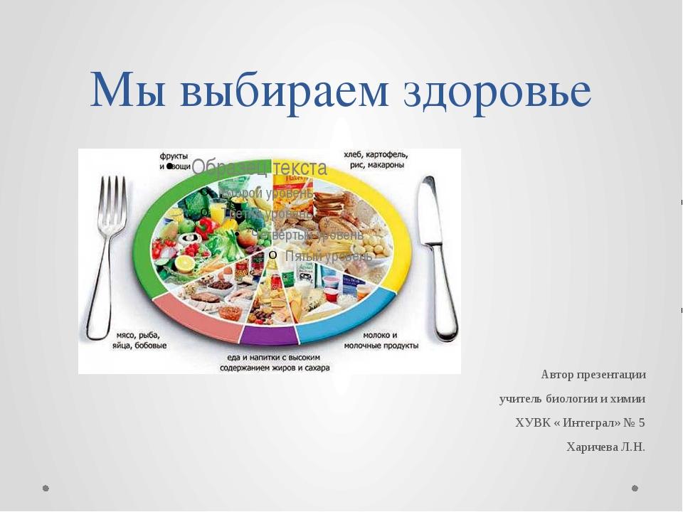 Мы выбираем здоровье Автор презентации учитель биологии и химии ХУВК « Интегр...