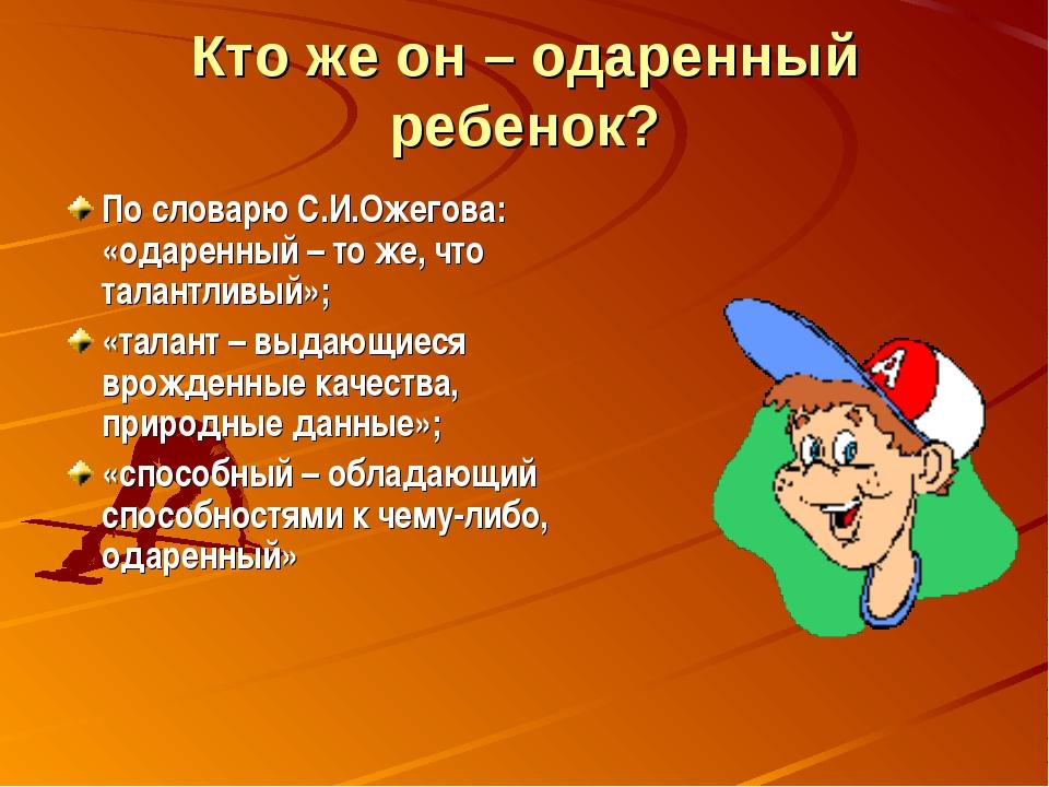 Кто же он – одаренный ребенок? По словарю С.И.Ожегова: «одаренный – то же, чт...