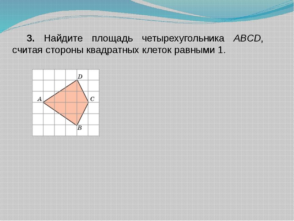 3. Найдите площадь четырехугольника ABCD, считая стороны квадратных клеток ра...