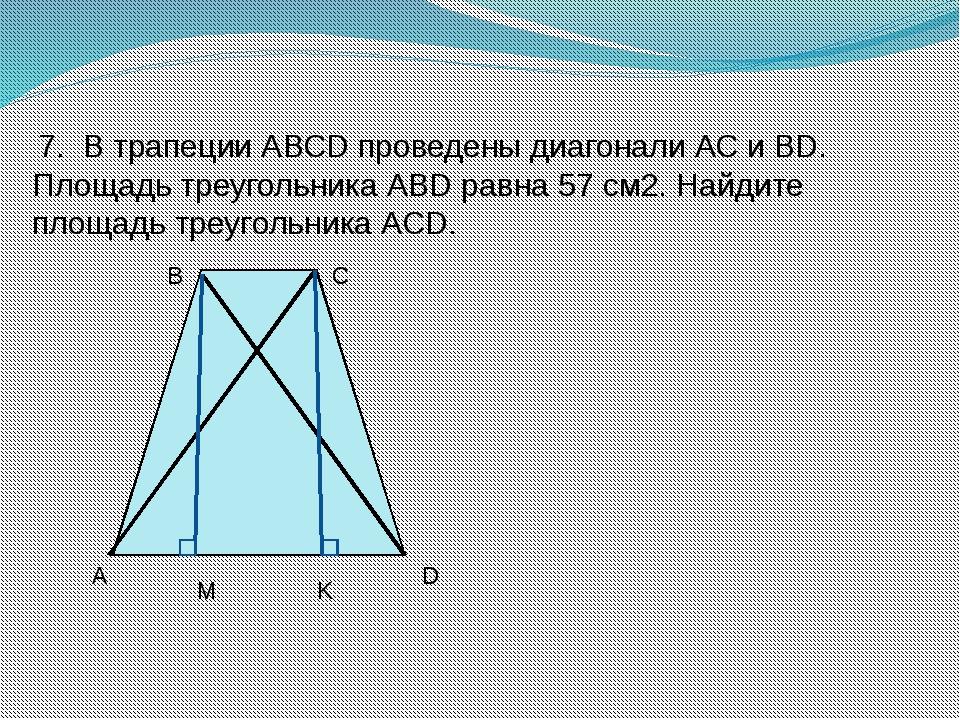 7. В трапеции АВСD проведены диагонали АС и ВD. Площадь треугольника АВD рав...